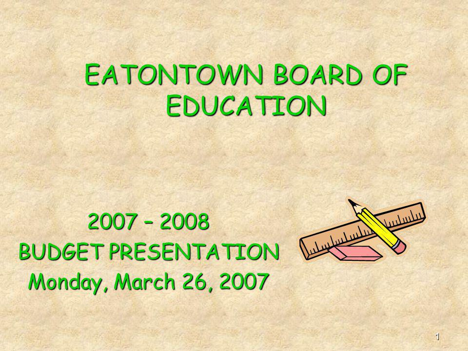 1 EATONTOWN BOARD OF EDUCATION 2007 – 2008 BUDGET PRESENTATION Monday, March 26, 2007