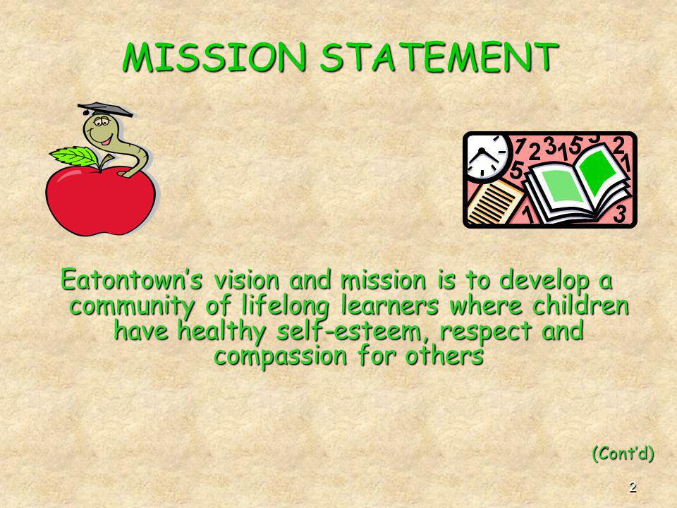 2 MISSION STATEMENT Eatontowns vision and mission is to develop a community of lifelong learners where children have healthy self-esteem, respect and compassion for others (Contd)