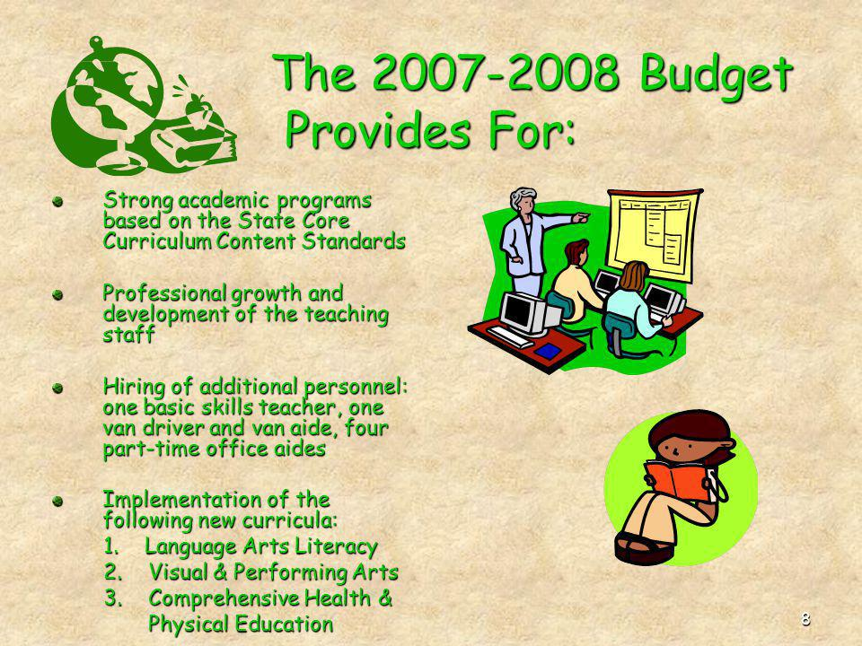 8 The 2007-2008 Budget Provides For: The 2007-2008 Budget Provides For: Strong academic programs based on the State Core Curriculum Content Standards Professional growth and development of the teaching staff Hiring of additional personnel: one basic skills teacher, one van driver and van aide, four part-time office aides Implementation of the following new curricula: 1.