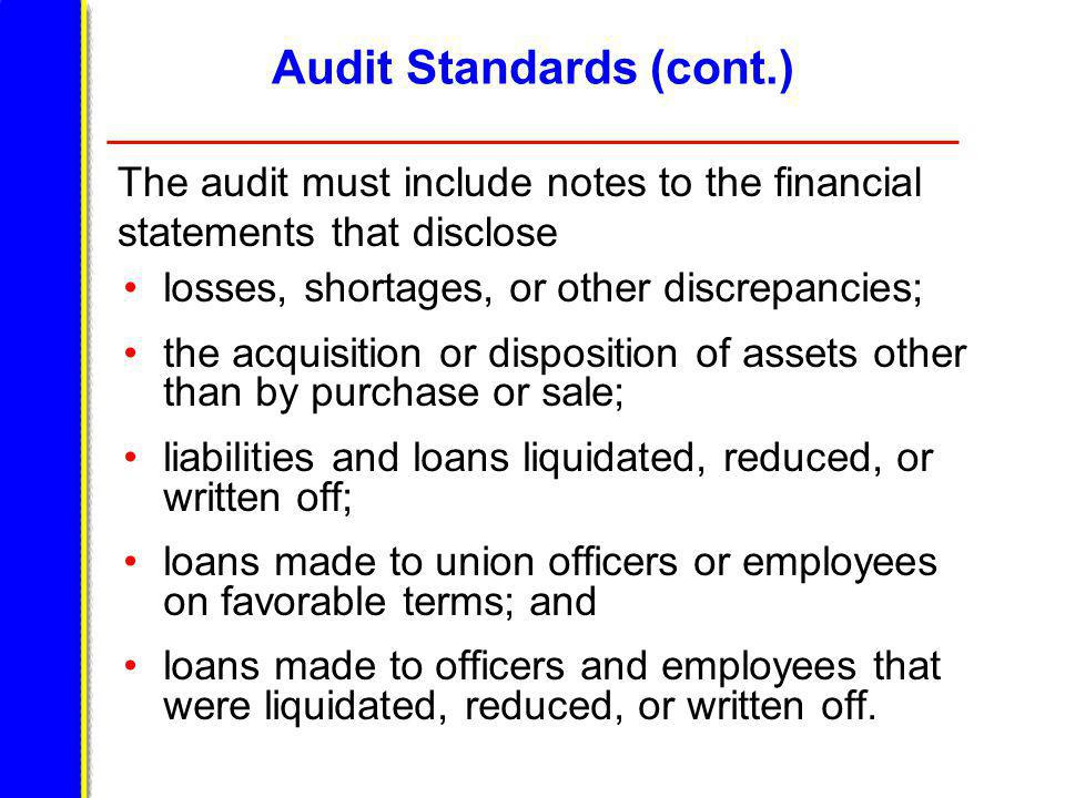 Audit Standards (cont.) losses, shortages, or other discrepancies; the acquisition or disposition of assets other than by purchase or sale; liabilities and loans liquidated, reduced, or written off; loans made to union officers or employees on favorable terms; and loans made to officers and employees that were liquidated, reduced, or written off.