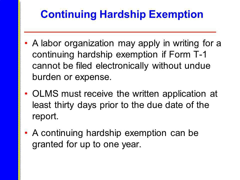 Continuing Hardship Exemption A labor organization may apply in writing for a continuing hardship exemption if Form T-1 cannot be filed electronically without undue burden or expense.