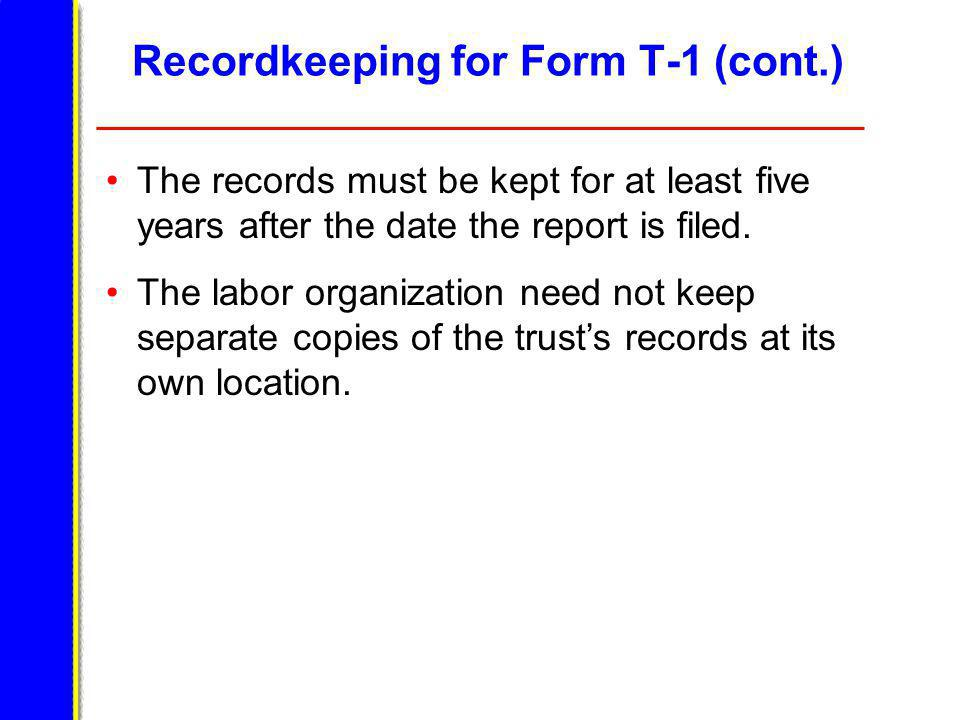 Recordkeeping for Form T-1 (cont.) The records must be kept for at least five years after the date the report is filed.