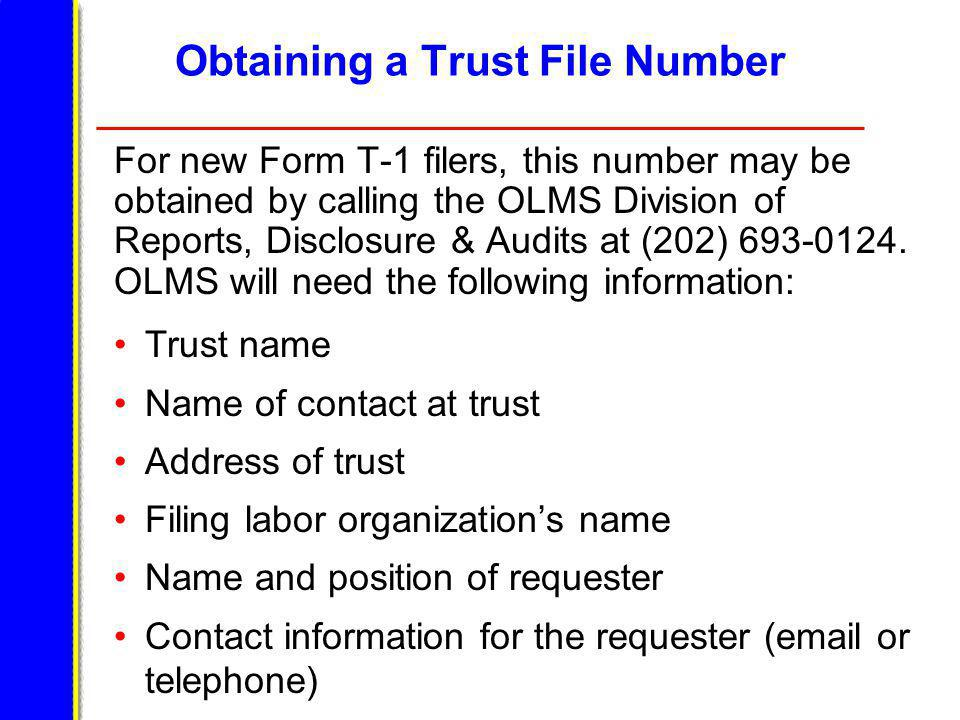 Obtaining a Trust File Number For new Form T-1 filers, this number may be obtained by calling the OLMS Division of Reports, Disclosure & Audits at (202) 693-0124.