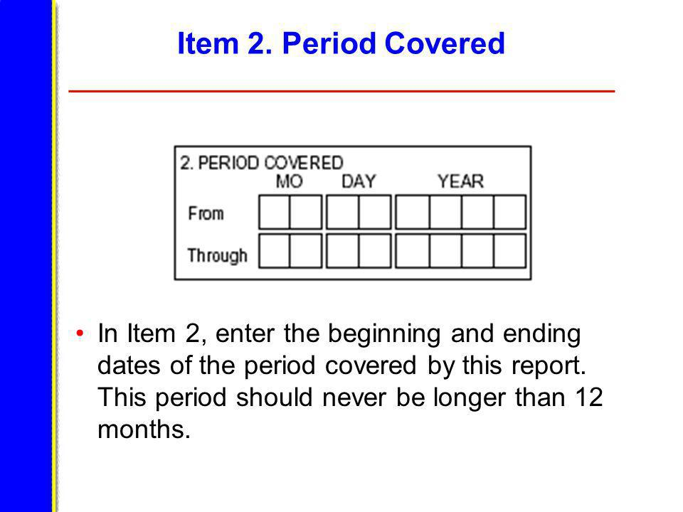Item 2. Period Covered In Item 2, enter the beginning and ending dates of the period covered by this report. This period should never be longer than 1