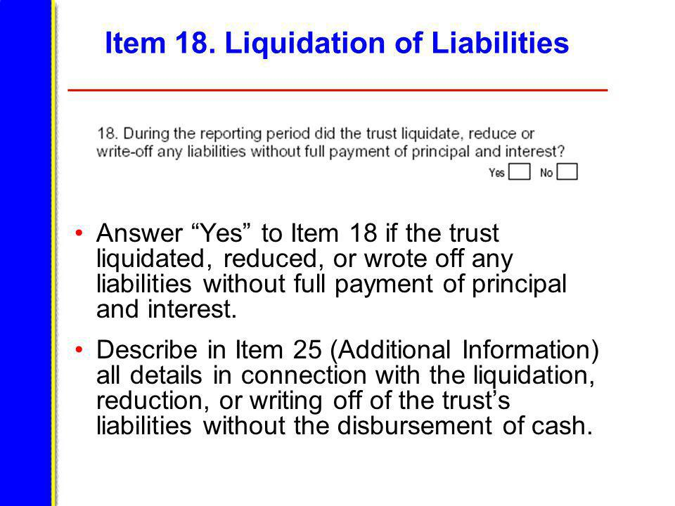 Item 18. Liquidation of Liabilities Answer Yes to Item 18 if the trust liquidated, reduced, or wrote off any liabilities without full payment of princ