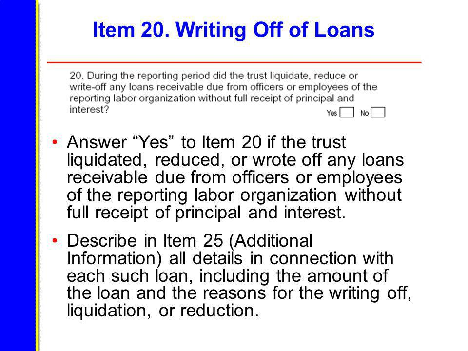 Item 20. Writing Off of Loans Answer Yes to Item 20 if the trust liquidated, reduced, or wrote off any loans receivable due from officers or employees