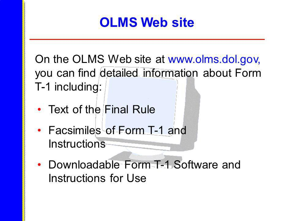 OLMS Web site Text of the Final Rule Facsimiles of Form T-1 and Instructions Downloadable Form T-1 Software and Instructions for Use On the OLMS Web site at www.olms.dol.gov, you can find detailed information about Form T-1 including: