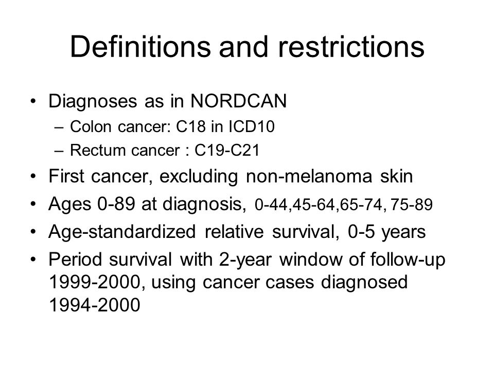 Definitions and restrictions Diagnoses as in NORDCAN –Colon cancer: C18 in ICD10 –Rectum cancer : C19-C21 First cancer, excluding non-melanoma skin Ages 0-89 at diagnosis, 0-44,45-64,65-74, 75-89 Age-standardized relative survival, 0-5 years Period survival with 2-year window of follow-up 1999-2000, using cancer cases diagnosed 1994-2000