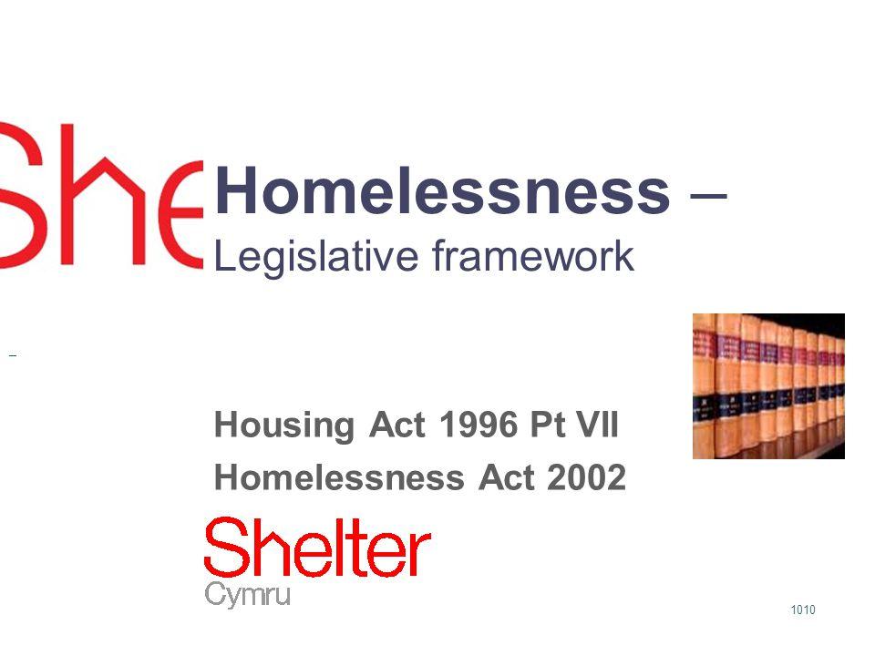 1010 Homelessness – Legislative framework Housing Act 1996 Pt VII Homelessness Act 2002