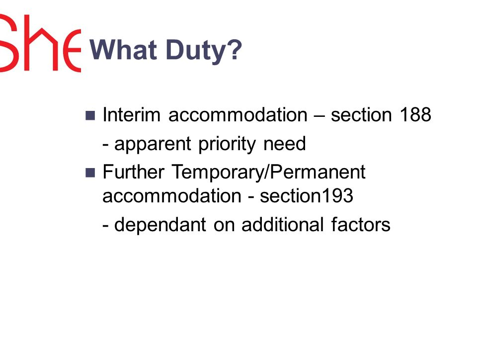 Interim accommodation – section 188 - apparent priority need Further Temporary/Permanent accommodation - section193 - dependant on additional factors What Duty
