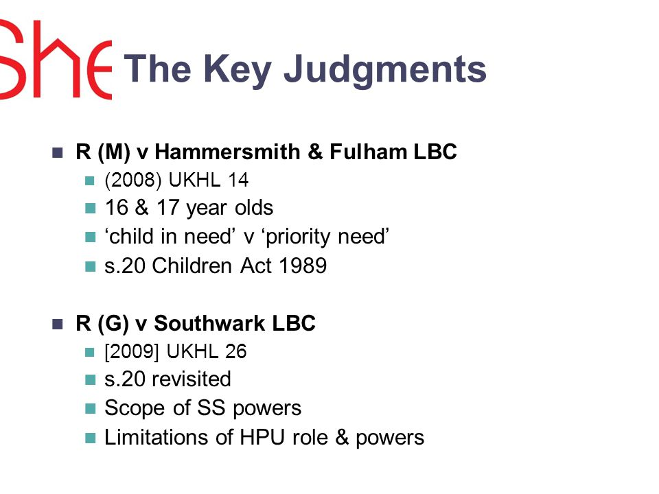 The Key Judgments R (M) v Hammersmith & Fulham LBC (2008) UKHL 14 16 & 17 year olds child in need v priority need s.20 Children Act 1989 R (G) v Southwark LBC [2009] UKHL 26 s.20 revisited Scope of SS powers Limitations of HPU role & powers