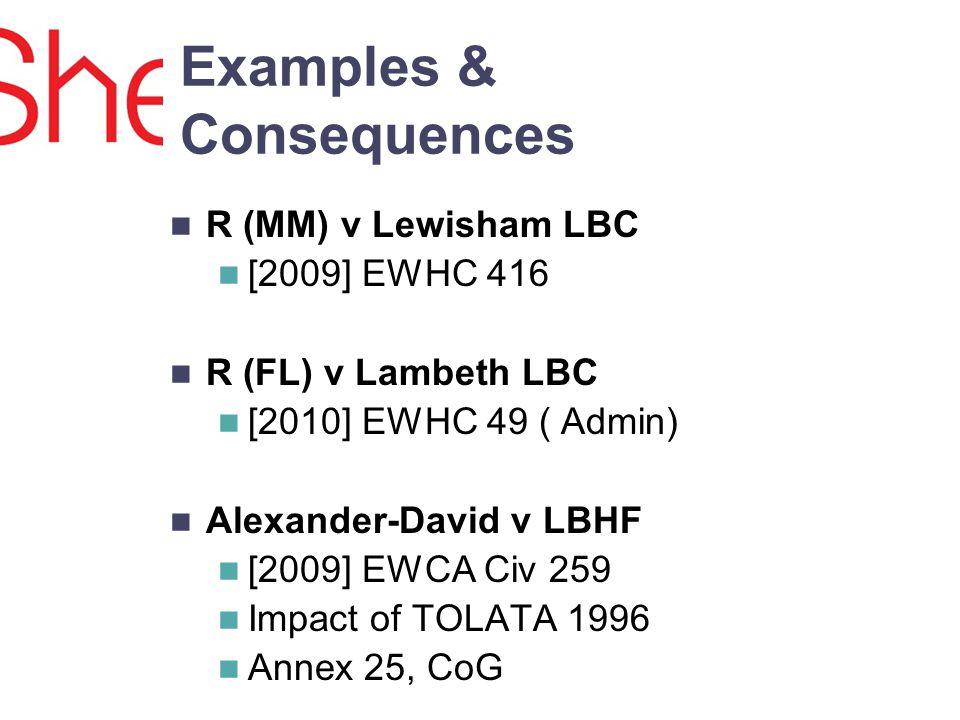 Examples & Consequences R (MM) v Lewisham LBC [2009] EWHC 416 R (FL) v Lambeth LBC [2010] EWHC 49 ( Admin) Alexander-David v LBHF [2009] EWCA Civ 259