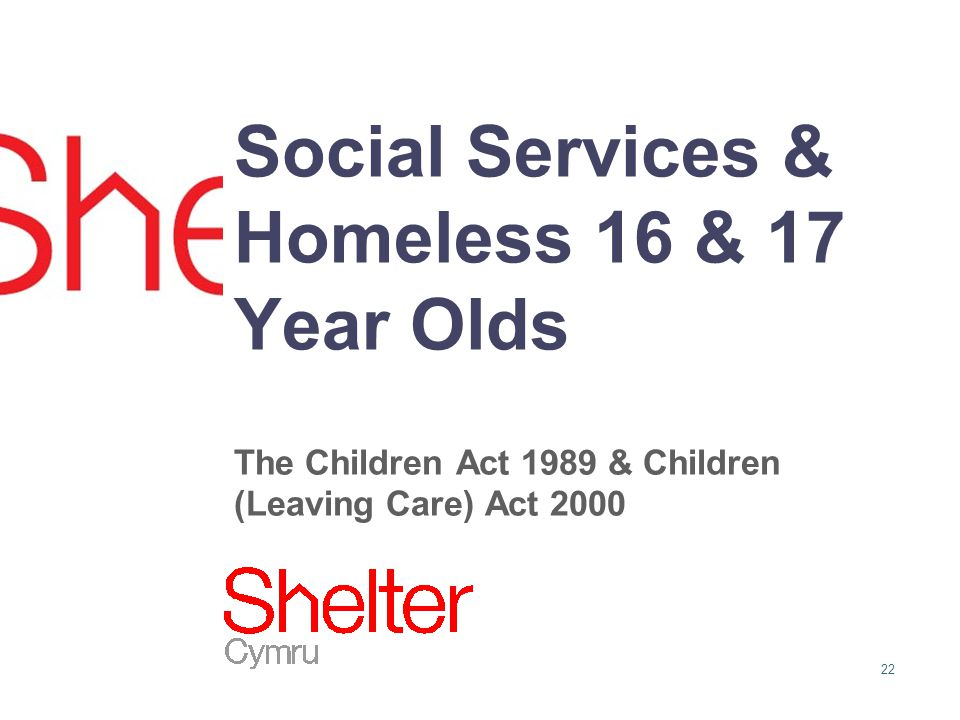 22 Social Services & Homeless 16 & 17 Year Olds The Children Act 1989 & Children (Leaving Care) Act 2000