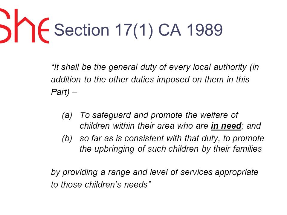 Section 17(1) CA 1989 It shall be the general duty of every local authority (in addition to the other duties imposed on them in this Part) – (a)To safeguard and promote the welfare of children within their area who are in need; and (b) so far as is consistent with that duty, to promote the upbringing of such children by their families by providing a range and level of services appropriate to those childrens needs