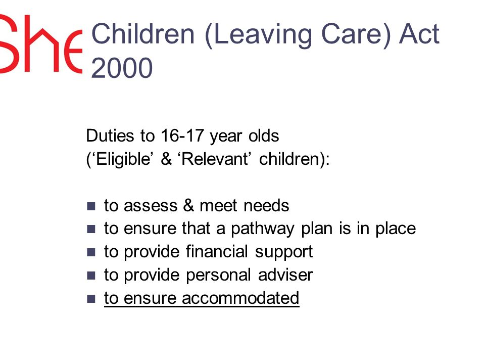 Children (Leaving Care) Act 2000 Duties to 16-17 year olds (Eligible & Relevant children): to assess & meet needs to ensure that a pathway plan is in place to provide financial support to provide personal adviser to ensure accommodated