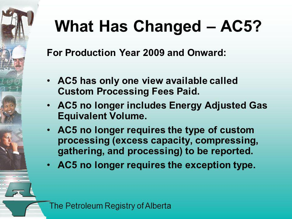 The Petroleum Registry of Alberta What Has Changed – AC5? For Production Year 2009 and Onward: AC5 has only one view available called Custom Processin