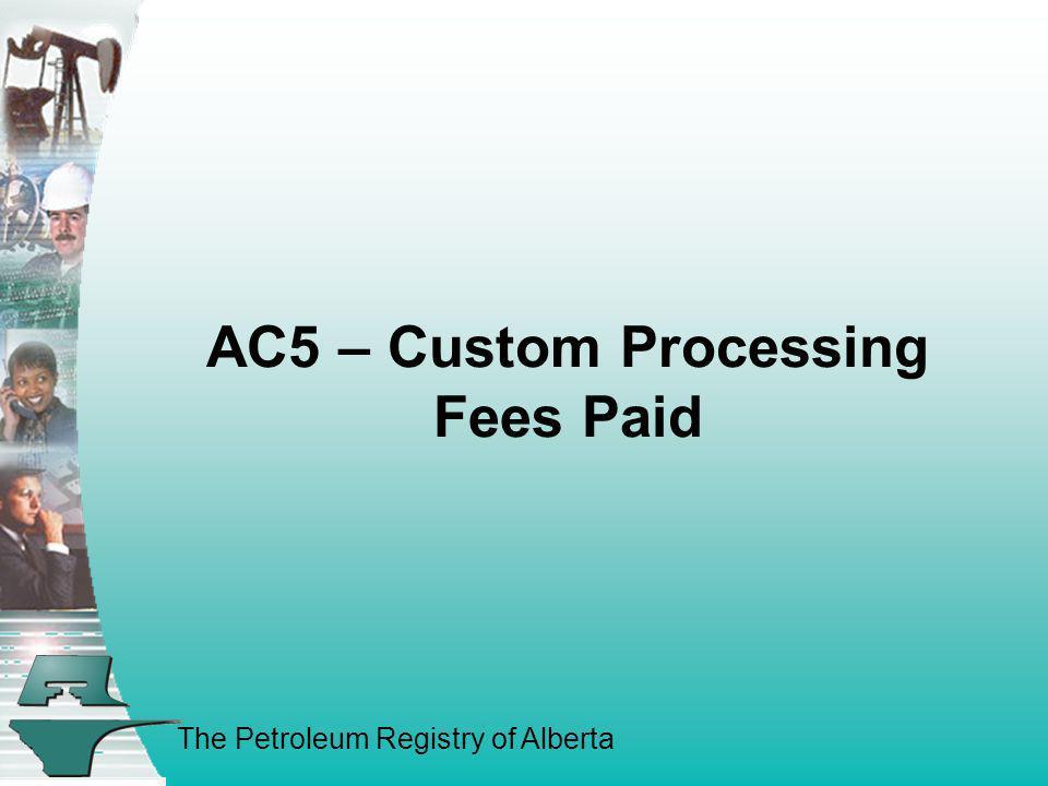 The Petroleum Registry of Alberta AC5 – Custom Processing Fees Paid