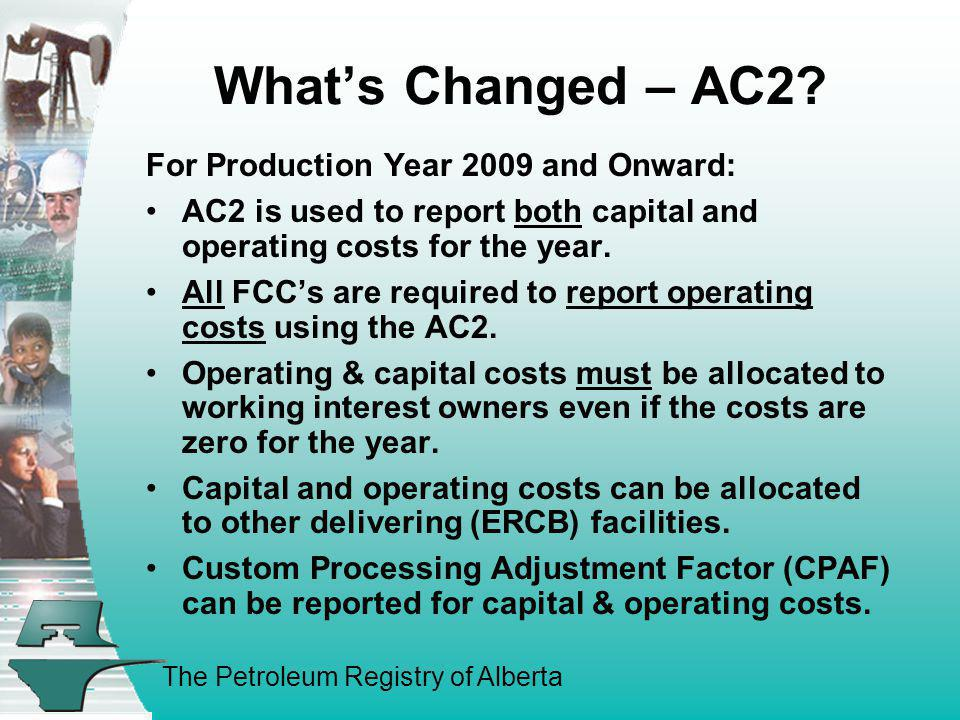 The Petroleum Registry of Alberta Whats Changed – AC2? For Production Year 2009 and Onward: AC2 is used to report both capital and operating costs for