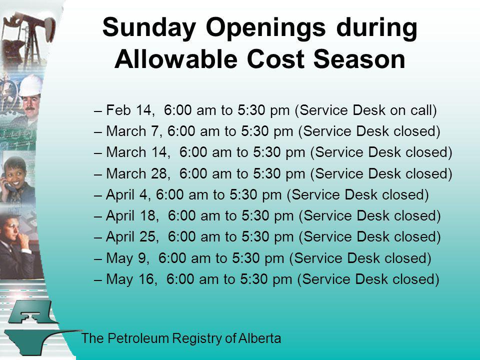 The Petroleum Registry of Alberta Sunday Openings during Allowable Cost Season – Feb 14, 6:00 am to 5:30 pm (Service Desk on call) – March 7, 6:00 am