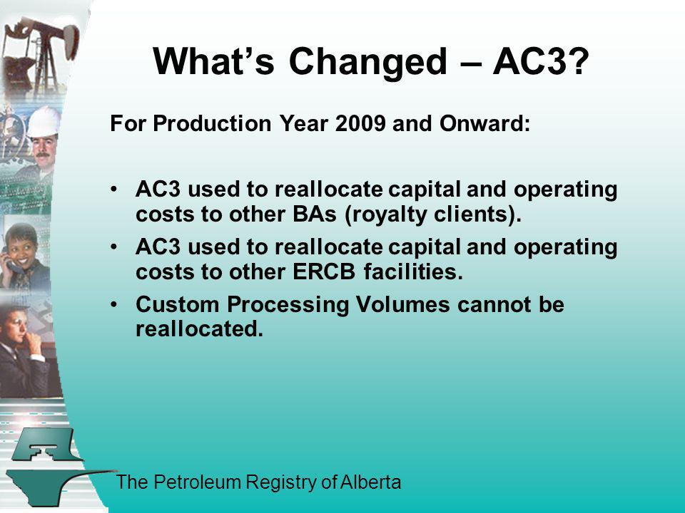 The Petroleum Registry of Alberta Whats Changed – AC3? For Production Year 2009 and Onward: AC3 used to reallocate capital and operating costs to othe