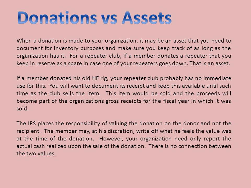 When a donation is made to your organization, it may be an asset that you need to document for inventory purposes and make sure you keep track of as long as the organization has it.