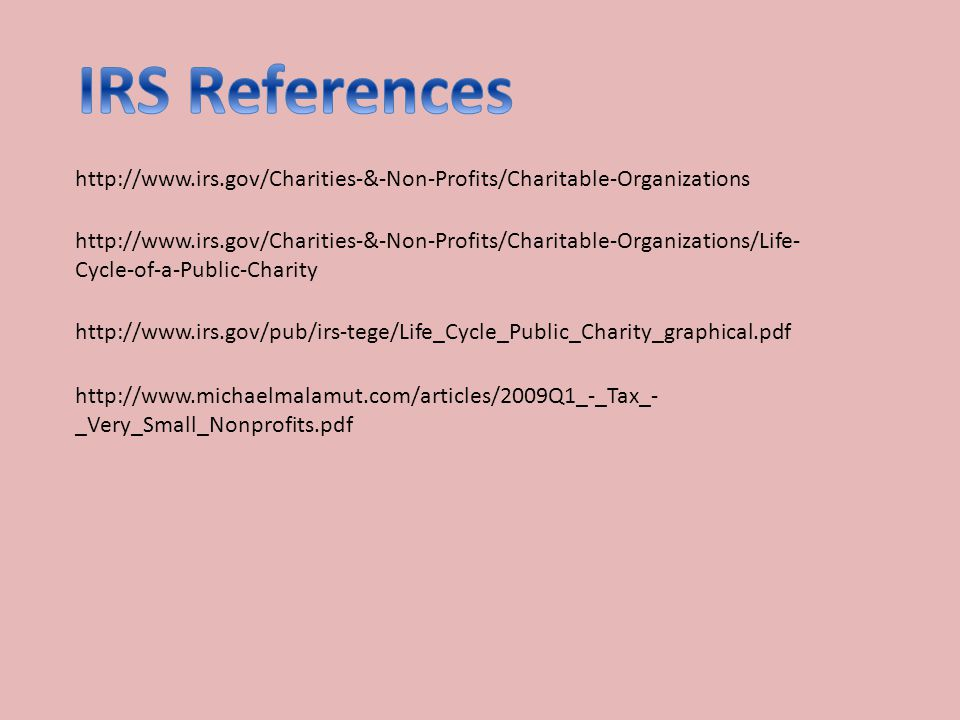 http://www.irs.gov/Charities-&-Non-Profits/Charitable-Organizations http://www.irs.gov/pub/irs-tege/Life_Cycle_Public_Charity_graphical.pdf http://www.irs.gov/Charities-&-Non-Profits/Charitable-Organizations/Life- Cycle-of-a-Public-Charity http://www.michaelmalamut.com/articles/2009Q1_-_Tax_- _Very_Small_Nonprofits.pdf