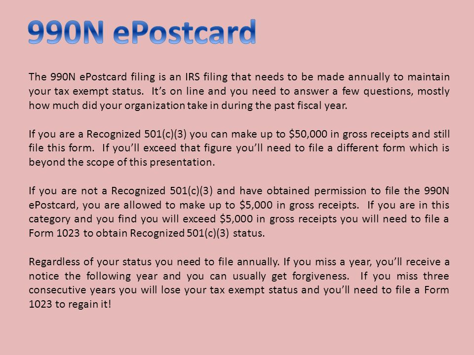The 990N ePostcard filing is an IRS filing that needs to be made annually to maintain your tax exempt status. Its on line and you need to answer a few