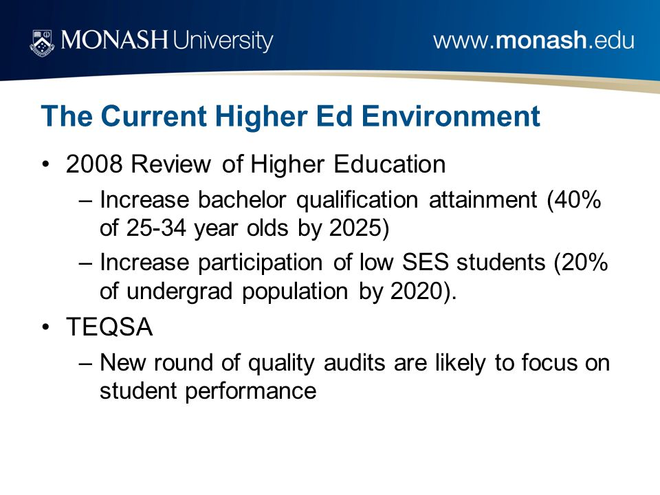 The Current Higher Ed Environment 2008 Review of Higher Education –Increase bachelor qualification attainment (40% of 25-34 year olds by 2025) –Increase participation of low SES students (20% of undergrad population by 2020).