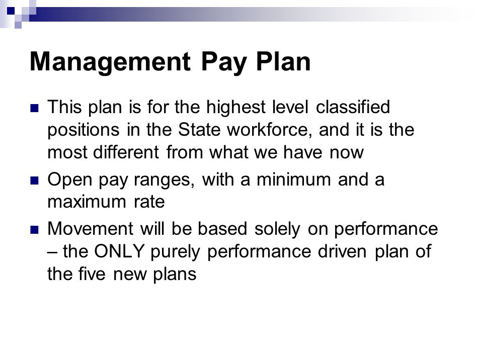 Management Pay Plan This plan is for the highest level classified positions in the State workforce, and it is the most different from what we have now Open pay ranges, with a minimum and a maximum rate Movement will be based solely on performance – the ONLY purely performance driven plan of the five new plans