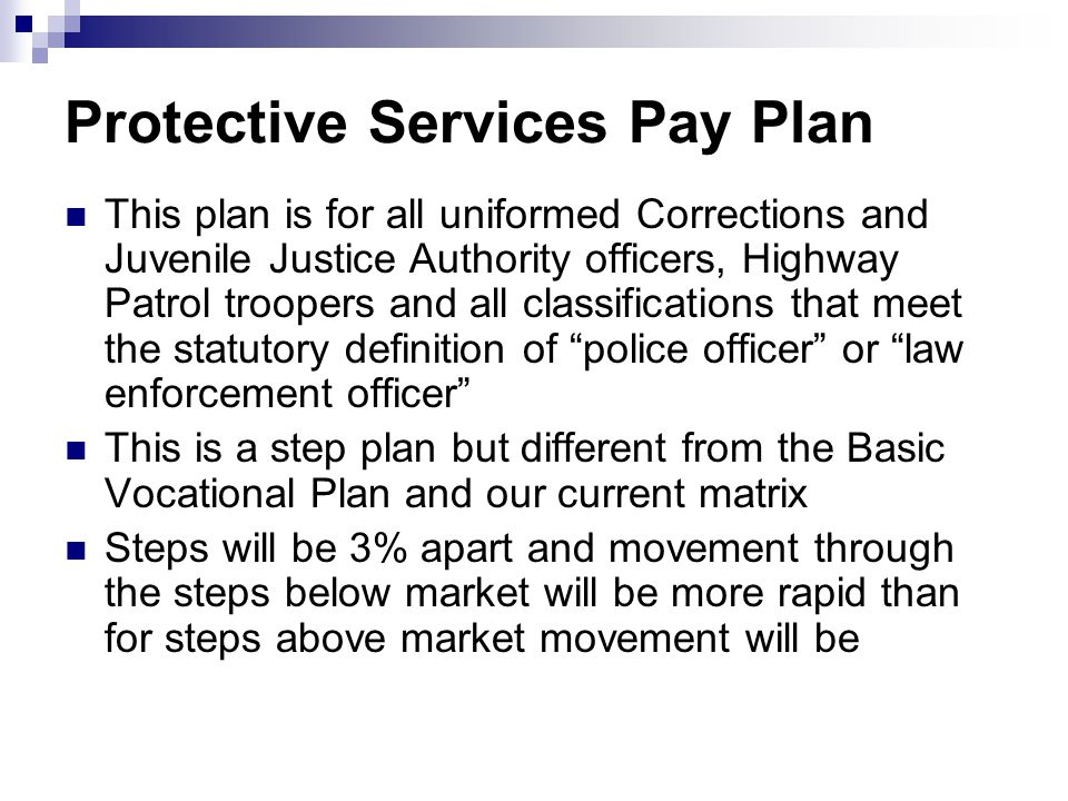 Protective Services Pay Plan This plan is for all uniformed Corrections and Juvenile Justice Authority officers, Highway Patrol troopers and all classifications that meet the statutory definition of police officer or law enforcement officer This is a step plan but different from the Basic Vocational Plan and our current matrix Steps will be 3% apart and movement through the steps below market will be more rapid than for steps above market movement will be