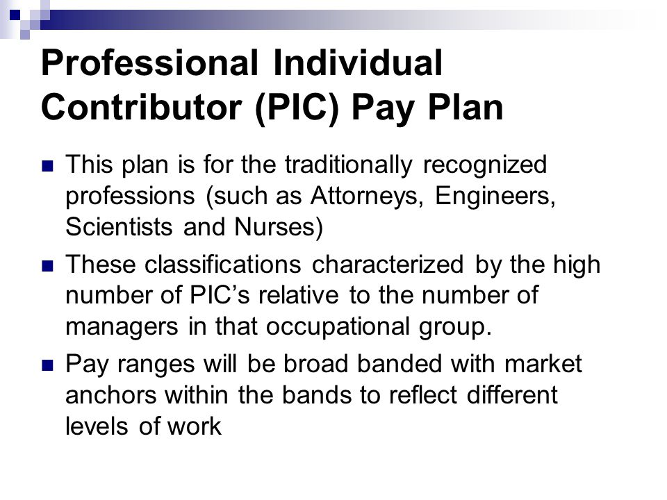 Professional Individual Contributor (PIC) Pay Plan This plan is for the traditionally recognized professions (such as Attorneys, Engineers, Scientists and Nurses) These classifications characterized by the high number of PICs relative to the number of managers in that occupational group.