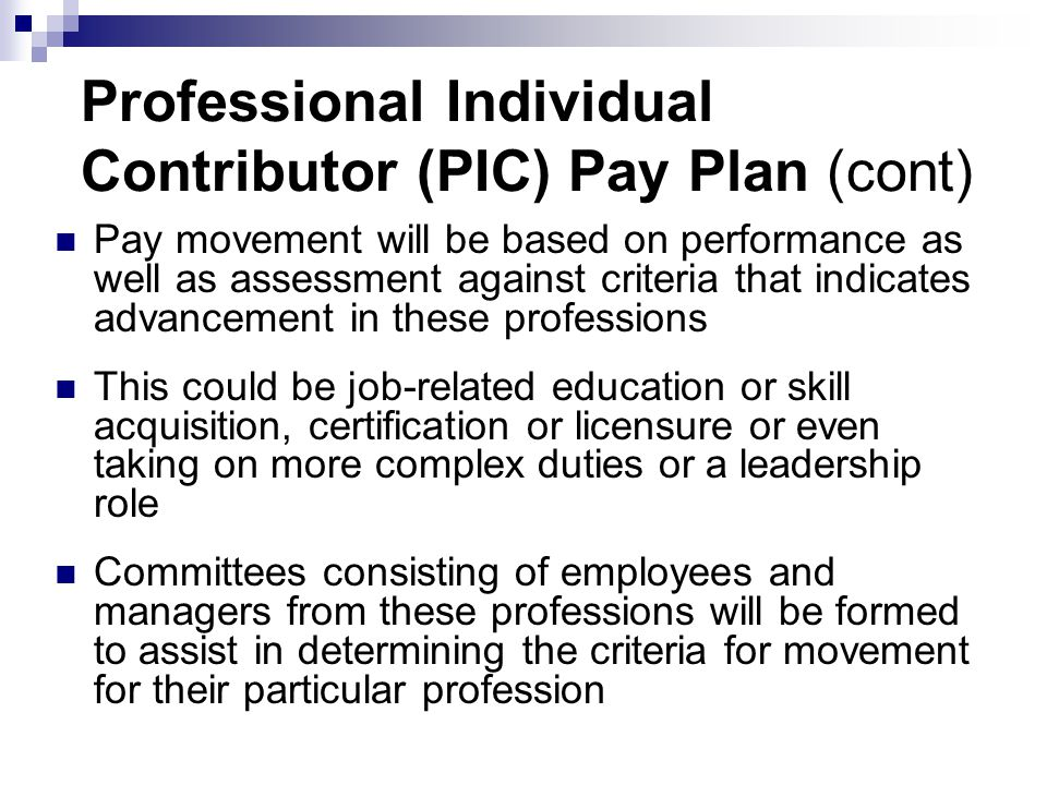 Professional Individual Contributor (PIC) Pay Plan (cont) Pay movement will be based on performance as well as assessment against criteria that indicates advancement in these professions This could be job-related education or skill acquisition, certification or licensure or even taking on more complex duties or a leadership role Committees consisting of employees and managers from these professions will be formed to assist in determining the criteria for movement for their particular profession