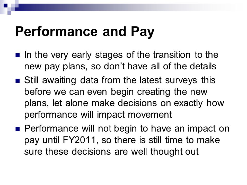 Performance and Pay In the very early stages of the transition to the new pay plans, so dont have all of the details Still awaiting data from the latest surveys this before we can even begin creating the new plans, let alone make decisions on exactly how performance will impact movement Performance will not begin to have an impact on pay until FY2011, so there is still time to make sure these decisions are well thought out