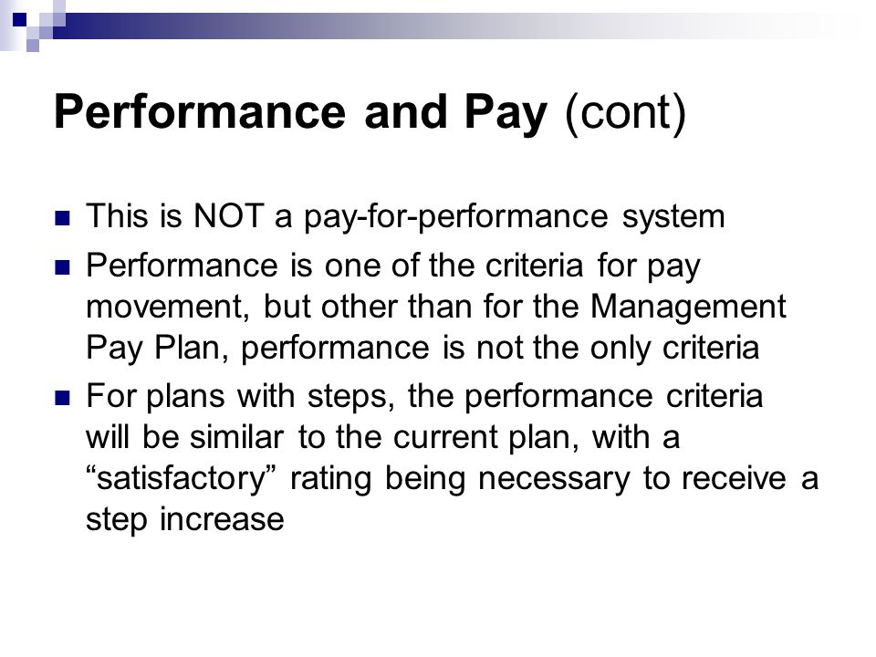 Performance and Pay (cont) This is NOT a pay-for-performance system Performance is one of the criteria for pay movement, but other than for the Management Pay Plan, performance is not the only criteria For plans with steps, the performance criteria will be similar to the current plan, with a satisfactory rating being necessary to receive a step increase