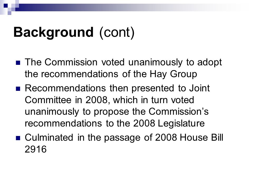 Background (cont) The Commission voted unanimously to adopt the recommendations of the Hay Group Recommendations then presented to Joint Committee in 2008, which in turn voted unanimously to propose the Commissions recommendations to the 2008 Legislature Culminated in the passage of 2008 House Bill 2916