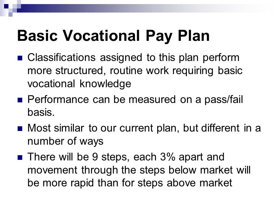 Basic Vocational Pay Plan Classifications assigned to this plan perform more structured, routine work requiring basic vocational knowledge Performance can be measured on a pass/fail basis.