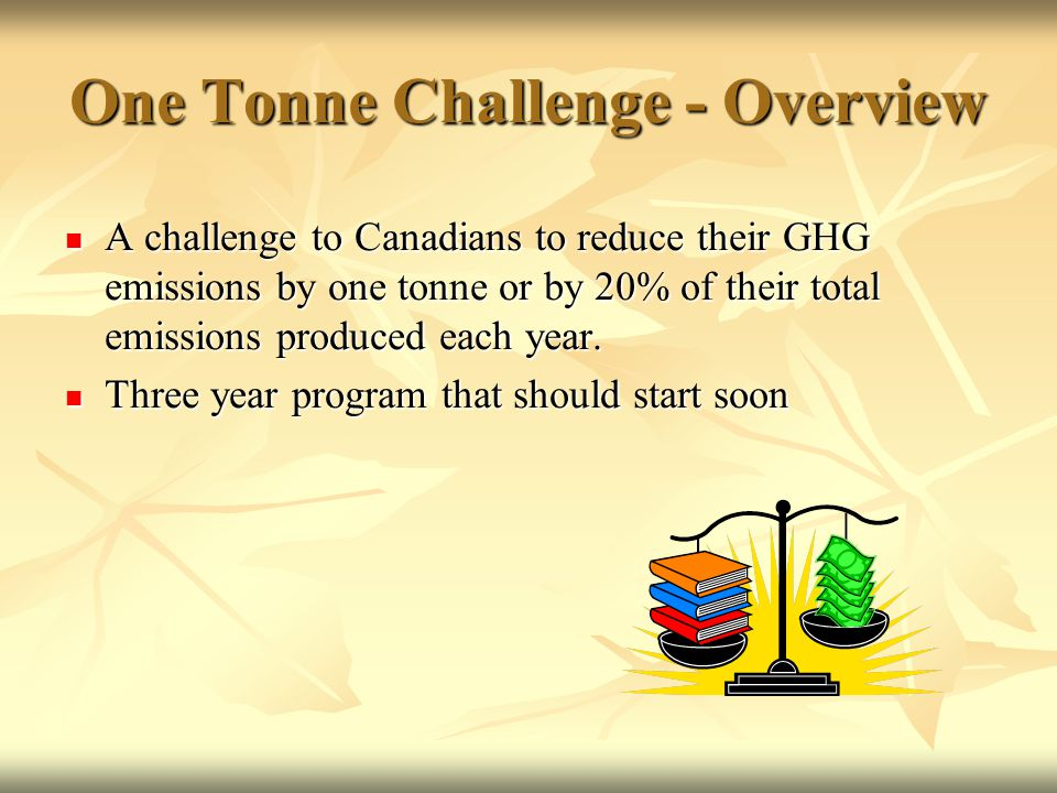 One Tonne Challenge - Overview A challenge to Canadians to reduce their GHG emissions by one tonne or by 20% of their total emissions produced each year.