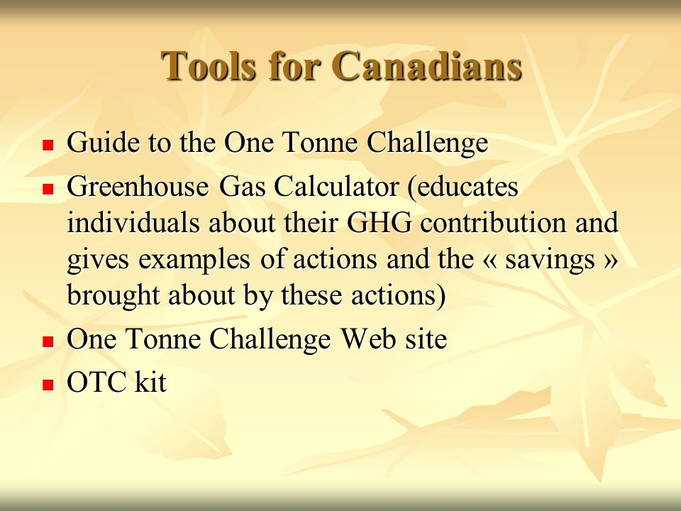 Tools for Canadians Guide to the One Tonne Challenge Guide to the One Tonne Challenge Greenhouse Gas Calculator (educates individuals about their GHG contribution and gives examples of actions and the « savings » brought about by these actions) Greenhouse Gas Calculator (educates individuals about their GHG contribution and gives examples of actions and the « savings » brought about by these actions) One Tonne Challenge Web site One Tonne Challenge Web site OTC kit OTC kit