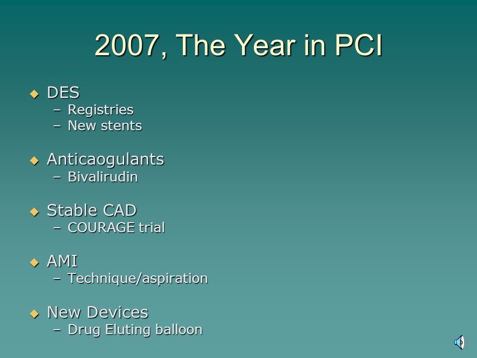 2007, The Year in PCI DES DES –Registries –New stents Anticaogulants Anticaogulants –Bivalirudin Stable CAD Stable CAD –COURAGE trial AMI AMI –Techniq