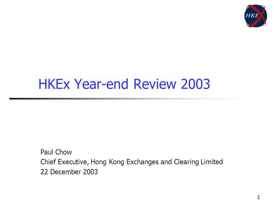 1 HKEx Year-end Review 2003 Paul Chow Chief Executive, Hong Kong Exchanges and Clearing Limited 22 December 2003