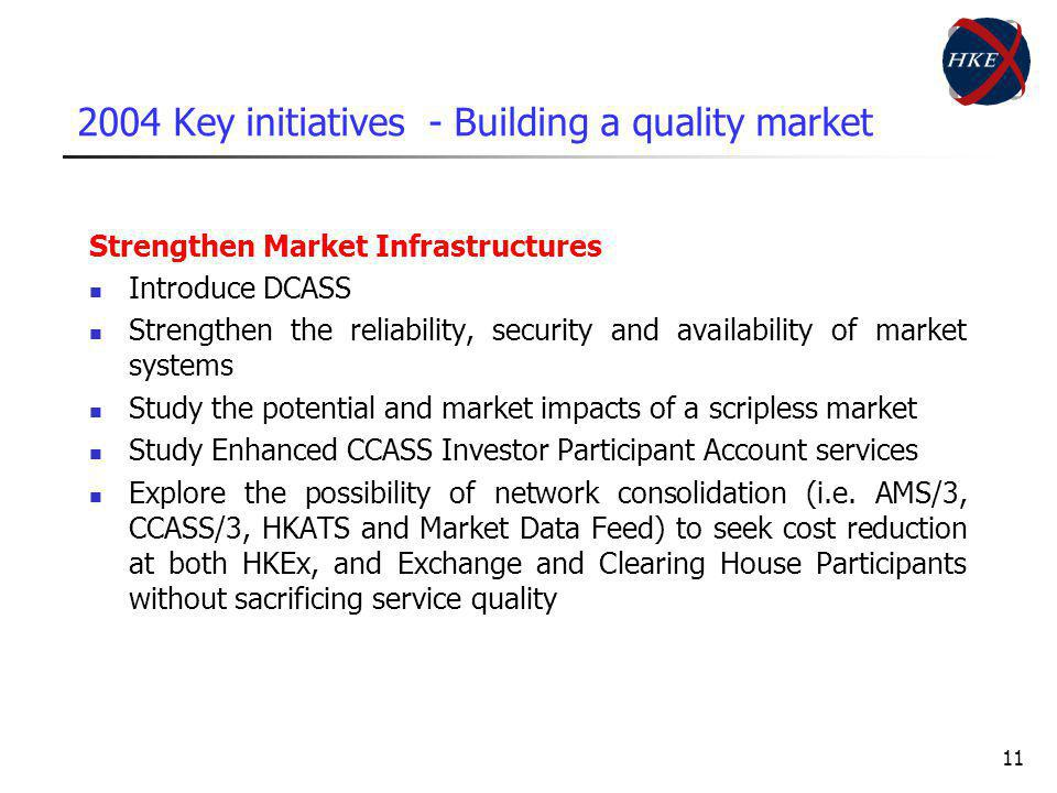 11 2004 Key initiatives - Building a quality market Strengthen Market Infrastructures Introduce DCASS Strengthen the reliability, security and availability of market systems Study the potential and market impacts of a scripless market Study Enhanced CCASS Investor Participant Account services Explore the possibility of network consolidation (i.e.