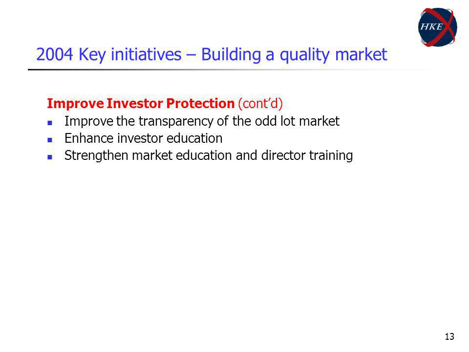 13 2004 Key initiatives – Building a quality market Improve Investor Protection (contd) Improve the transparency of the odd lot market Enhance investor education Strengthen market education and director training