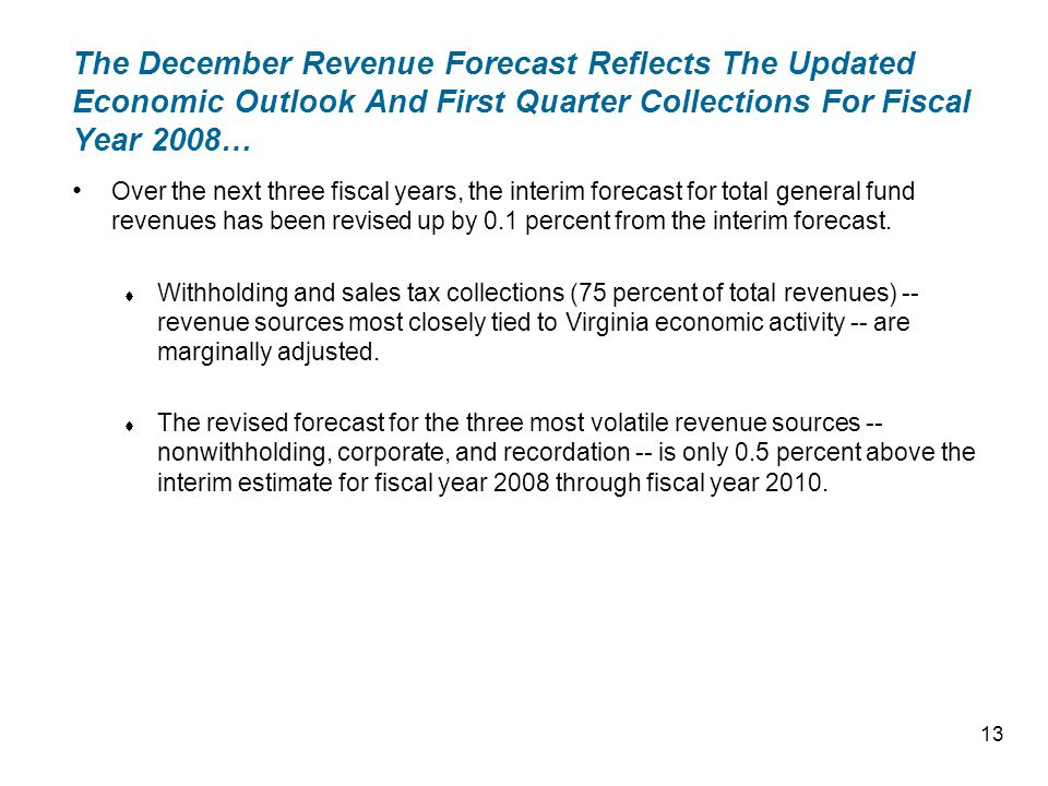 The December Revenue Forecast Reflects The Updated Economic Outlook And First Quarter Collections For Fiscal Year 2008… Over the next three fiscal years, the interim forecast for total general fund revenues has been revised up by 0.1 percent from the interim forecast.