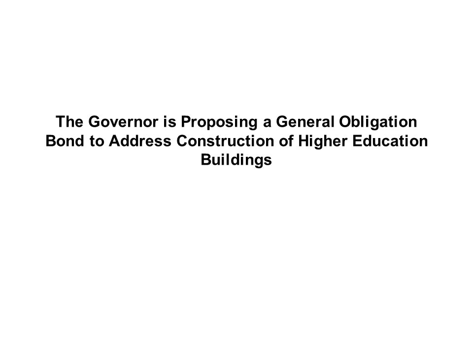 The Governor is Proposing a General Obligation Bond to Address Construction of Higher Education Buildings
