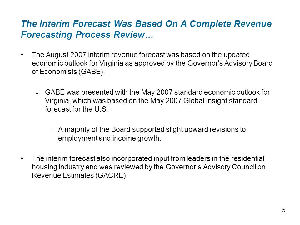 The Interim Forecast Was Based On A Complete Revenue Forecasting Process Review… The August 2007 interim revenue forecast was based on the updated economic outlook for Virginia as approved by the Governors Advisory Board of Economists (GABE).