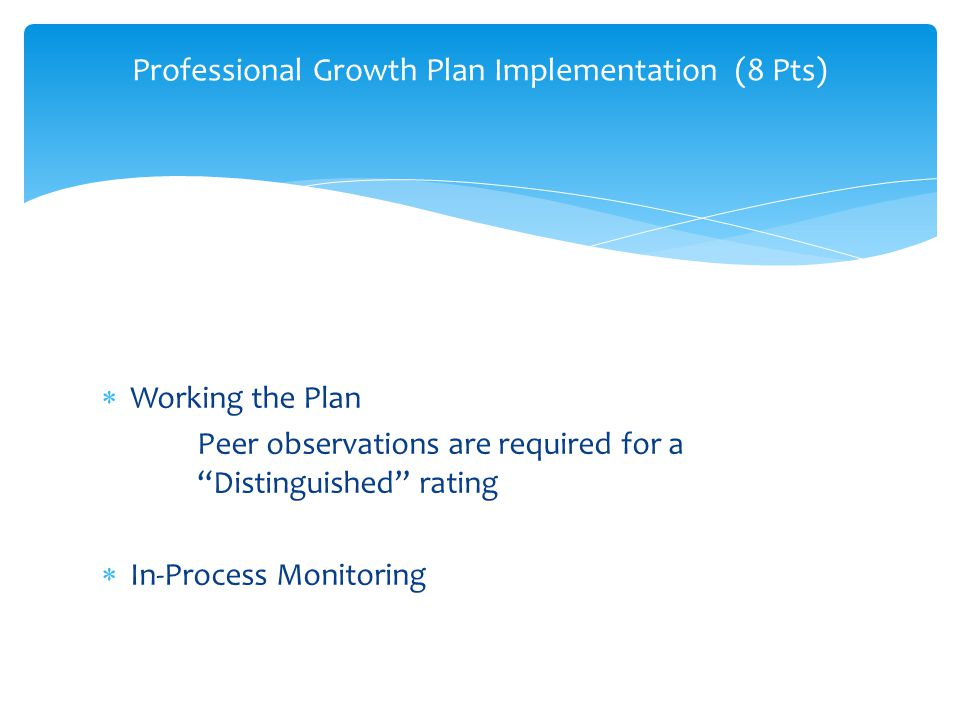 Working the Plan Peer observations are required for a Distinguished rating In-Process Monitoring Professional Growth Plan Implementation (8 Pts) Profe