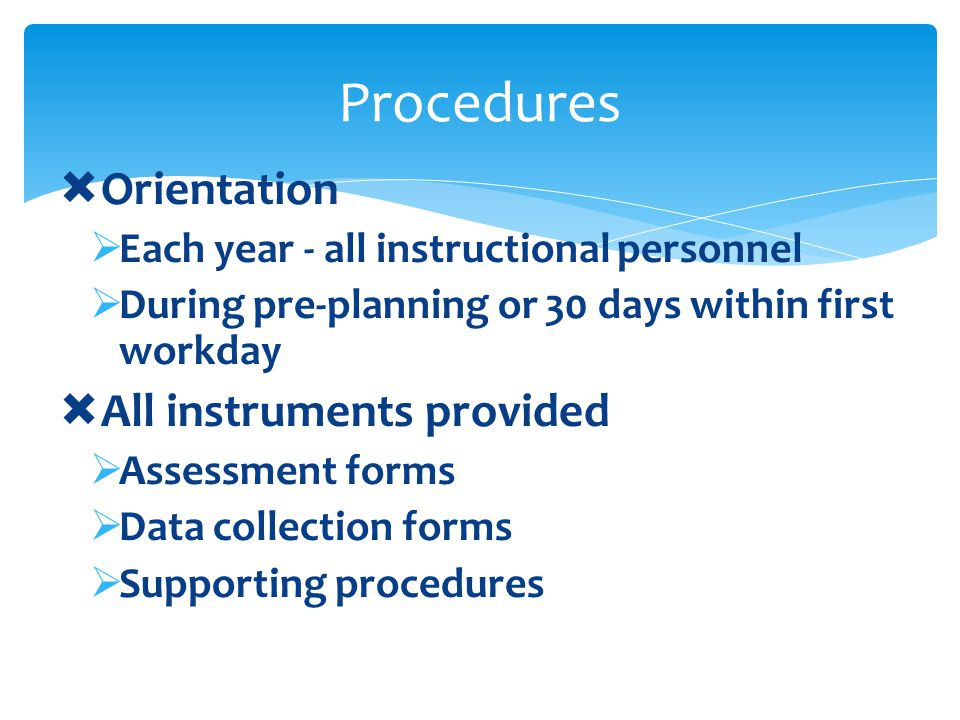 Orientation Each year - all instructional personnel During pre-planning or 30 days within first workday All instruments provided Assessment forms Data