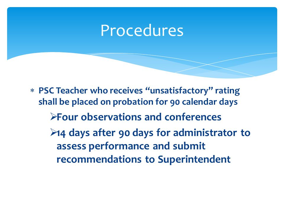 PSC Teacher who receives unsatisfactory rating shall be placed on probation for 90 calendar days Four observations and conferences 14 days after 90 da
