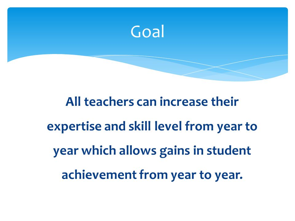 All teachers can increase their expertise and skill level from year to year which allows gains in student achievement from year to year. Goal
