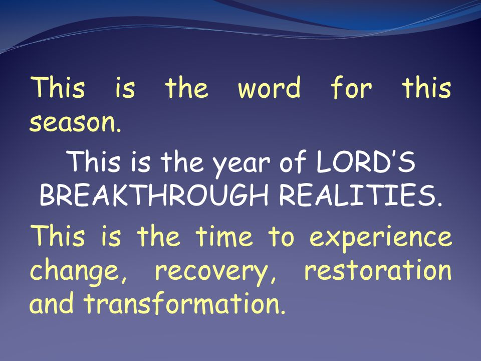 This is the word for this season.This is the year of LORDS BREAKTHROUGH REALITIES.